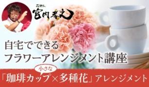 花飾人 宮内孝之の『小さなコーヒーカップで作る多種花アレンジメント』