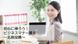 初心に帰ろう!ビジネスマナー講座~名刺交換~