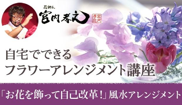 花飾人 宮内孝之の「『お花を飾って自己改革! 風水を応用したフラワーアレンジメント!」