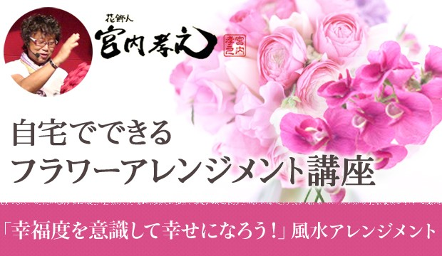 花飾人 宮内孝之の「幸福度を意識して幸せになろう!風水を応用したフラワーアレンジメント!」