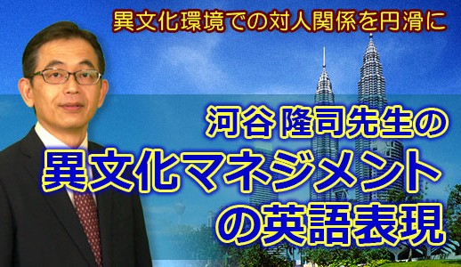 アジア在住歴16年半、異文化マネジメントのパイオニア、河谷隆司先生の異文化マネジメントの英語表現