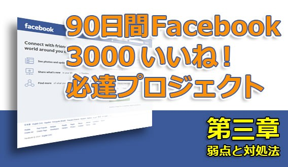 90日間 Facebook 3000 いいね! 必達プロジェクト【第三章:弱点と対処法】